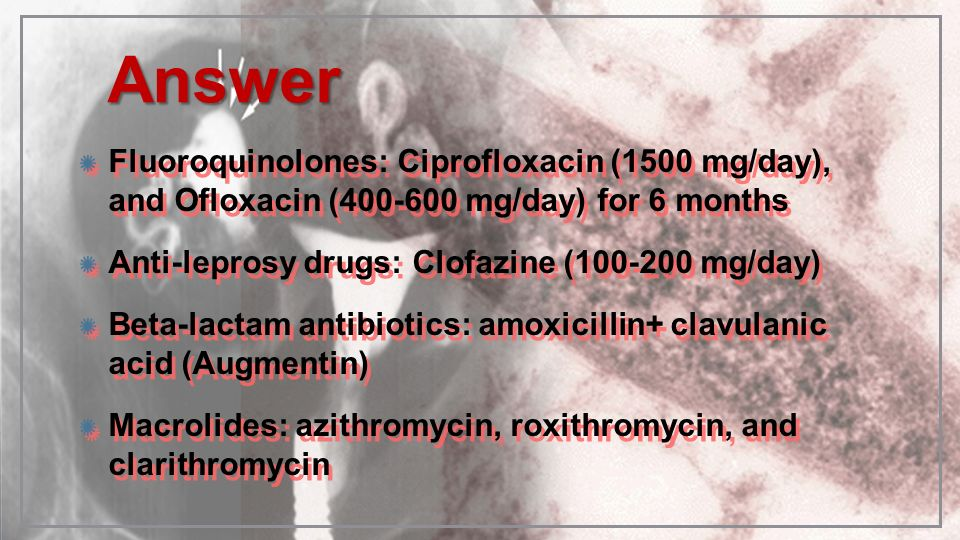 Answer Fluoroquinolones: Ciprofloxacin (1500 mg/day), and Ofloxacin (400-600 mg/day) for 6 months.