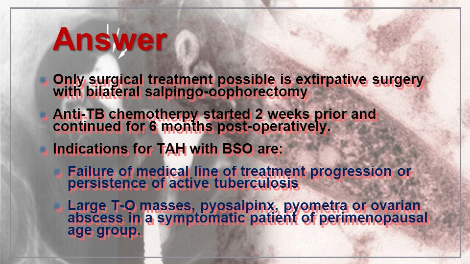 AnswerOnly surgical treatment possible is extirpative surgery with bilateral salpingo-oophorectomy.