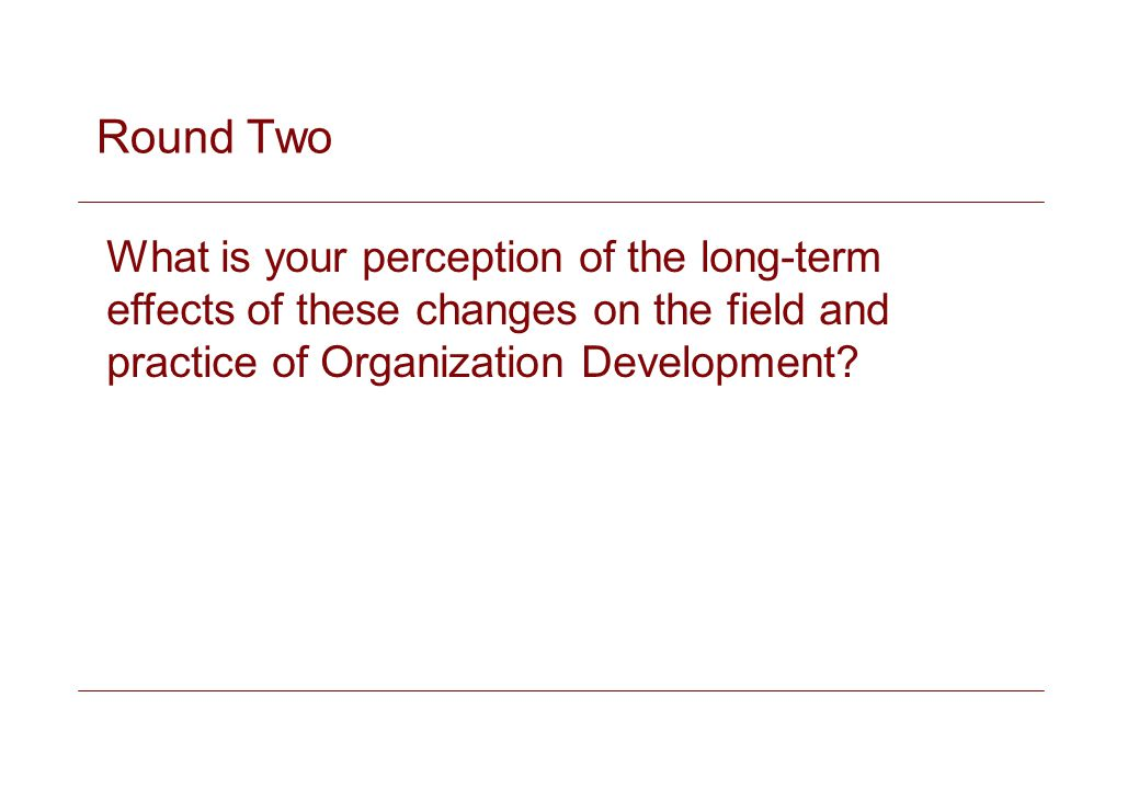 Round Two What is your perception of the long-term effects of these changes on the field and practice of Organization Development
