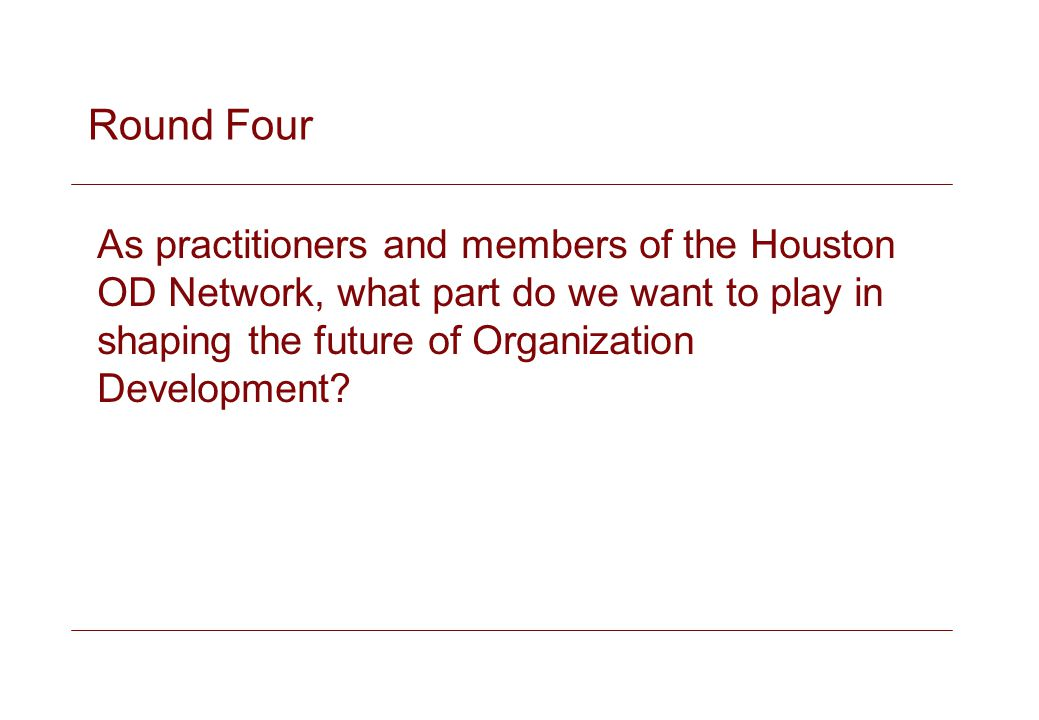 Round Four As practitioners and members of the Houston OD Network, what part do we want to play in shaping the future of Organization Development