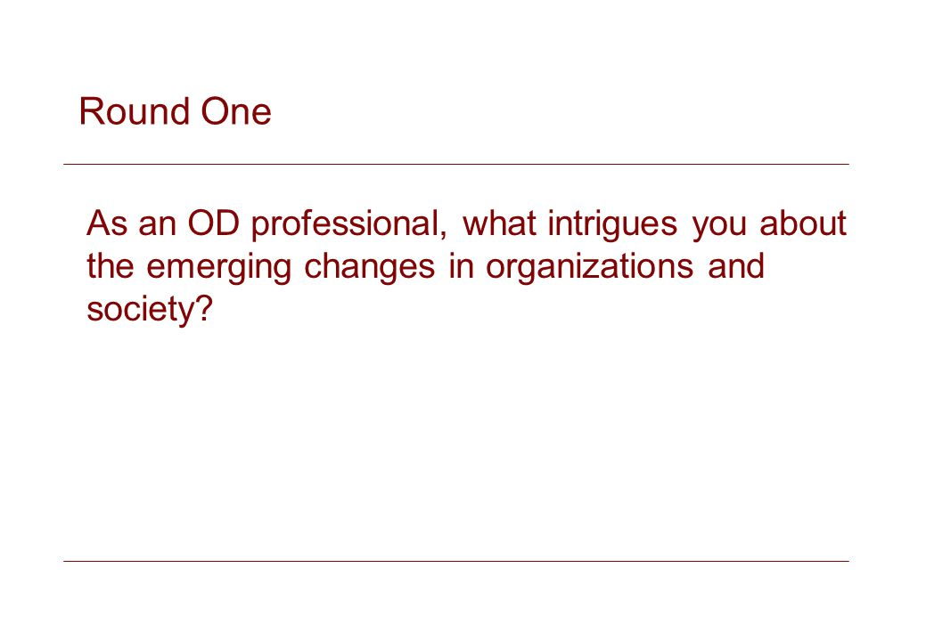 Round One As an OD professional, what intrigues you about the emerging changes in organizations and society