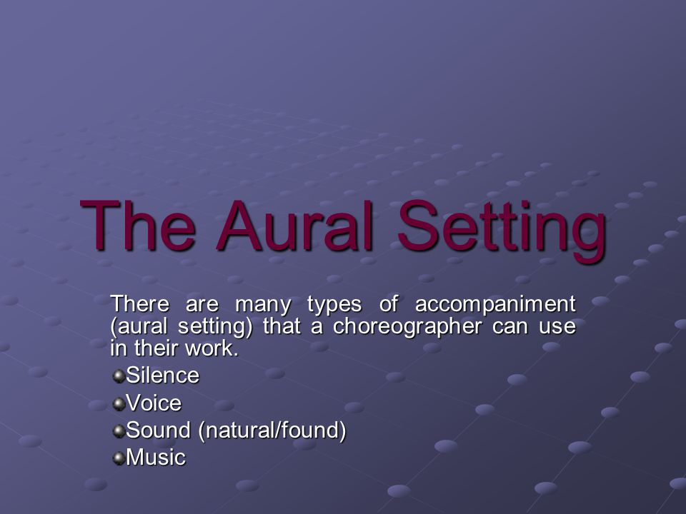 The Aural Setting There are many types of accompaniment (aural setting) that a choreographer can use in their work.
