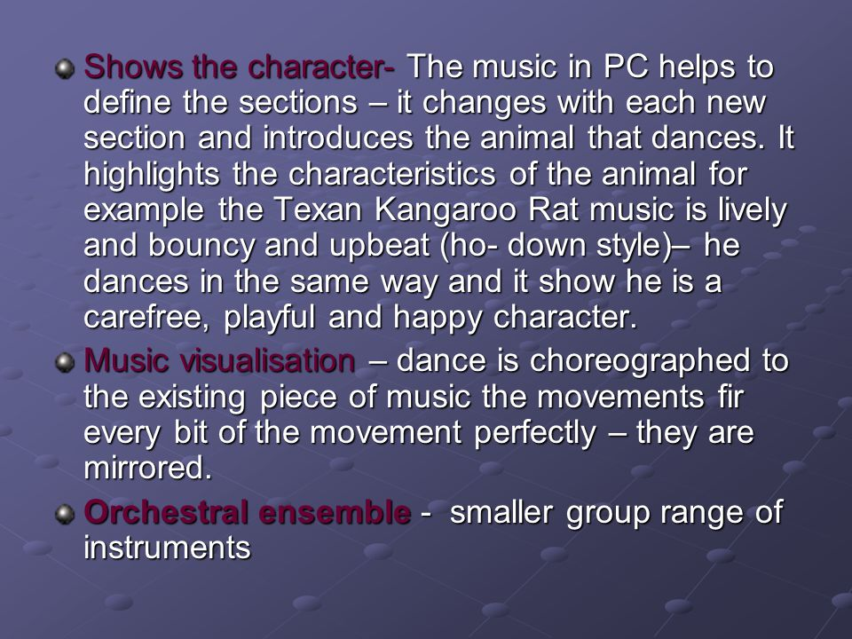 Shows the character- The music in PC helps to define the sections – it changes with each new section and introduces the animal that dances. It highlights the characteristics of the animal for example the Texan Kangaroo Rat music is lively and bouncy and upbeat (ho- down style)– he dances in the same way and it show he is a carefree, playful and happy character.