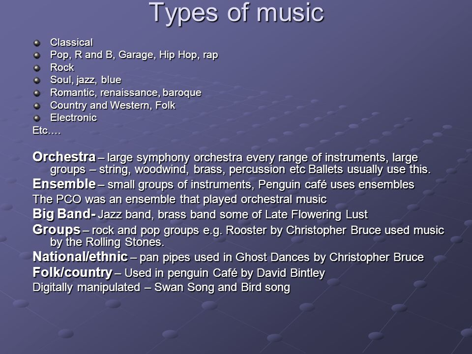 Types of music Classical. Pop, R and B, Garage, Hip Hop, rap. Rock. Soul, jazz, blue. Romantic, renaissance, baroque.