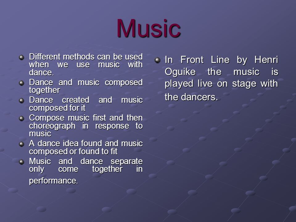 Music Different methods can be used when we use music with dance. Dance and music composed together.