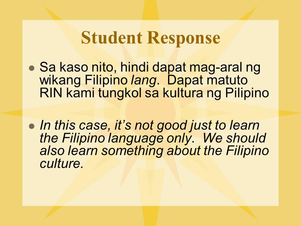 Student Response Sa kaso nito, hindi dapat mag-aral ng wikang Filipino lang. Dapat matuto RIN kami tungkol sa kultura ng Pilipino.