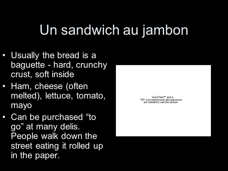 Un sandwich au jambon Usually the bread is a baguette - hard, crunchy crust, soft inside. Ham, cheese (often melted), lettuce, tomato, mayo.