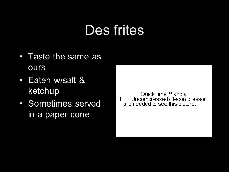 Des frites Taste the same as ours Eaten w/salt & ketchup