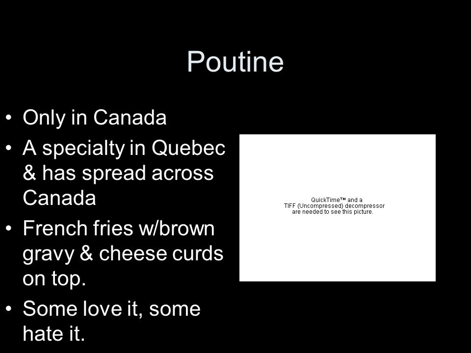 Poutine Only in Canada. A specialty in Quebec & has spread across Canada. French fries w/brown gravy & cheese curds on top.
