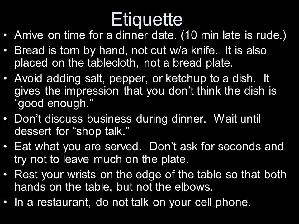 Etiquette Arrive on time for a dinner date. (10 min late is rude.)