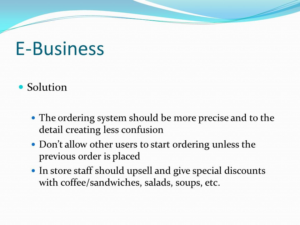 E-Business Solution. The ordering system should be more precise and to the detail creating less confusion.