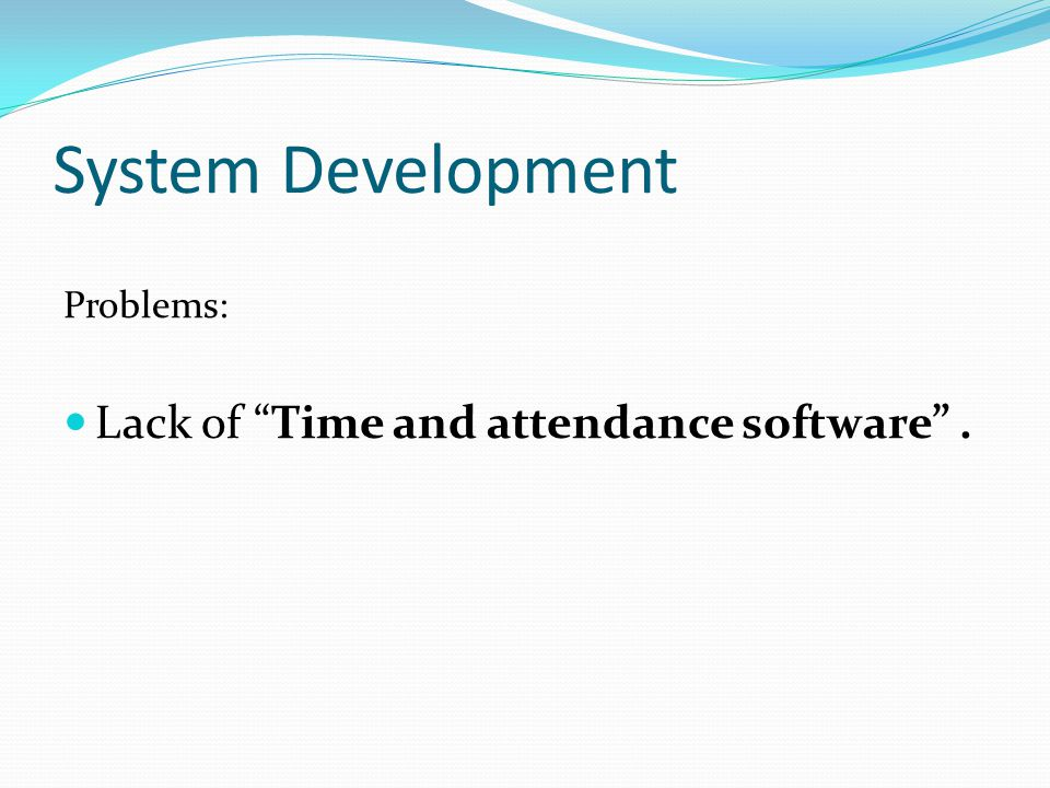 System Development Problems: Lack of Time and attendance software .