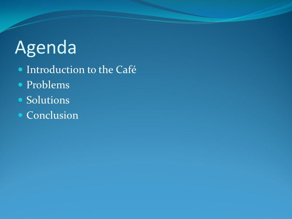 Agenda Introduction to the Café Problems Solutions Conclusion