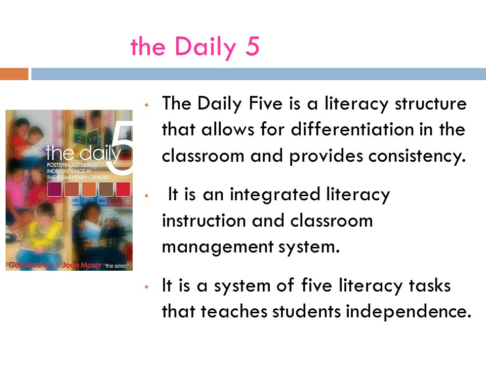 the Daily 5 The Daily Five is a literacy structure that allows for differentiation in the classroom and provides consistency.