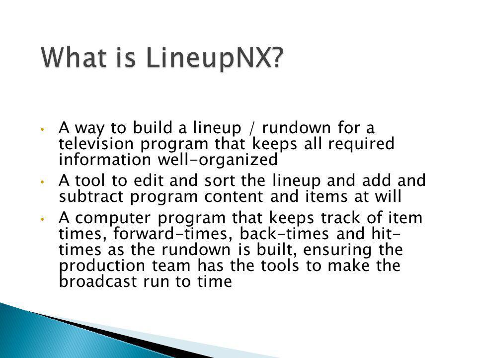 What is LineupNX A way to build a lineup / rundown for a television program that keeps all required information well-organized.