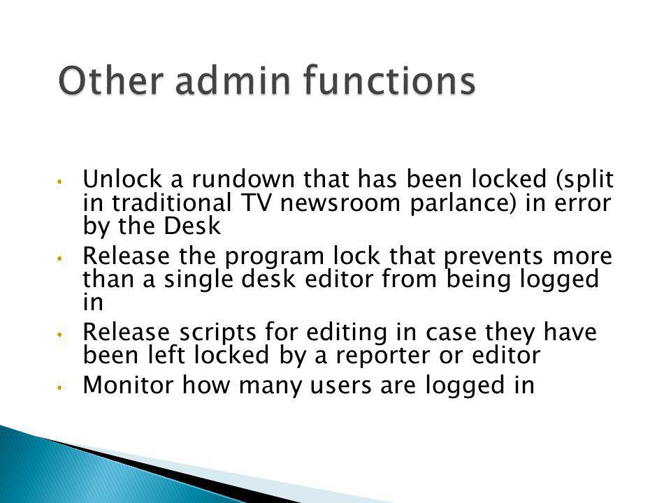 Other admin functions Unlock a rundown that has been locked (split in traditional TV newsroom parlance) in error by the Desk.
