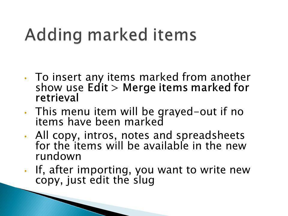 Adding marked items To insert any items marked from another show use Edit > Merge items marked for retrieval.