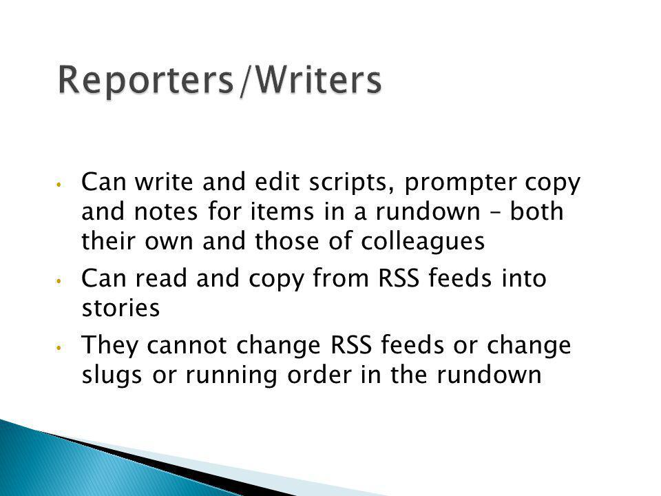 Reporters/Writers Can write and edit scripts, prompter copy and notes for items in a rundown – both their own and those of colleagues.