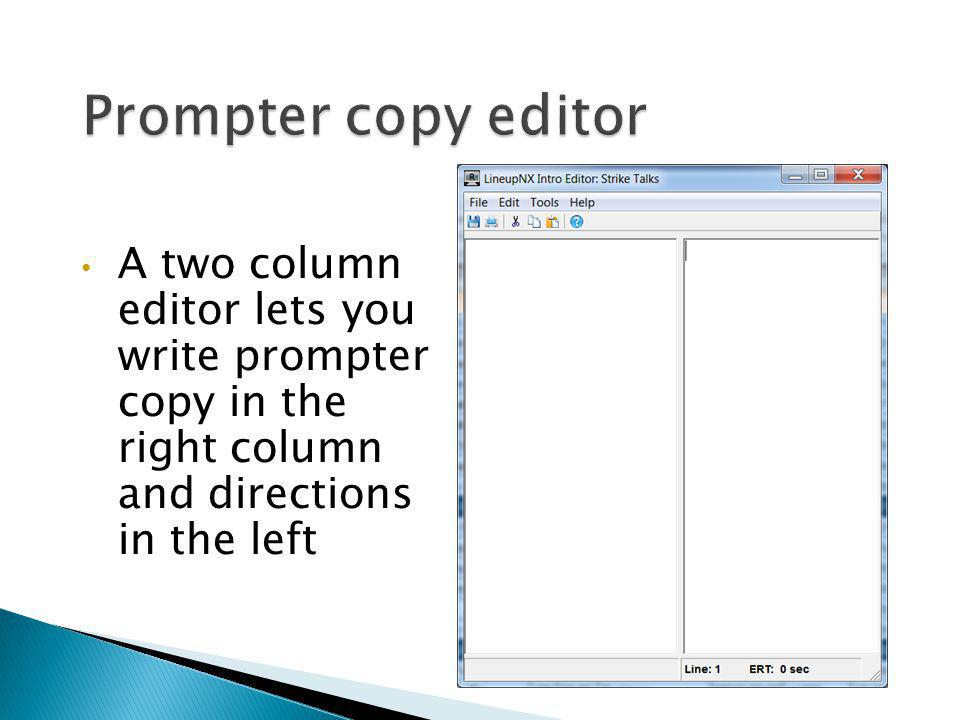 Prompter copy editor A two column editor lets you write prompter copy in the right column and directions in the left.