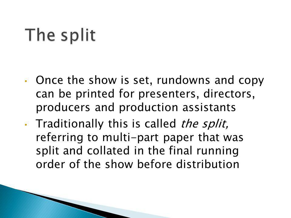 The split Once the show is set, rundowns and copy can be printed for presenters, directors, producers and production assistants.
