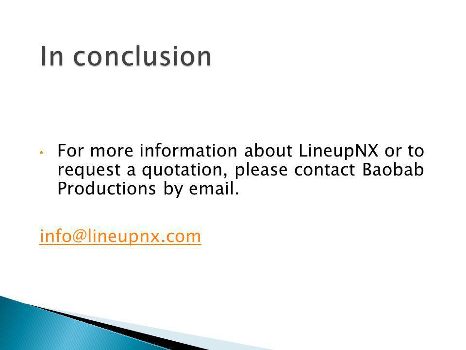 In conclusion For more information about LineupNX or to request a quotation, please contact Baobab Productions by email.