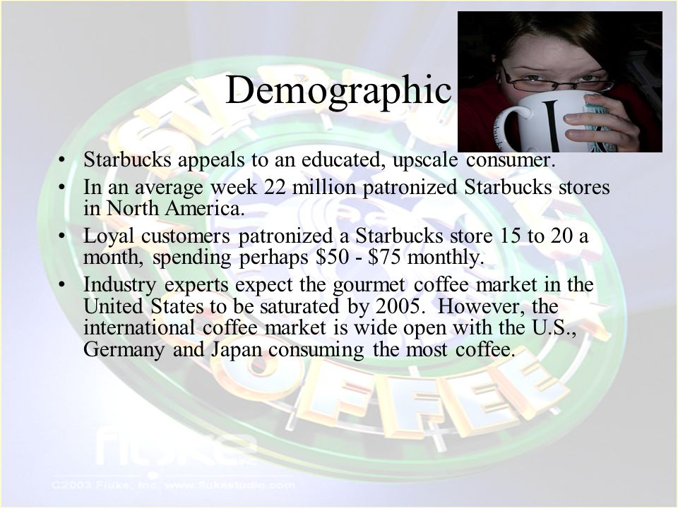 Demographic Starbucks appeals to an educated, upscale consumer.