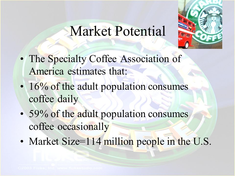 Market Potential The Specialty Coffee Association of America estimates that: 16% of the adult population consumes coffee daily.