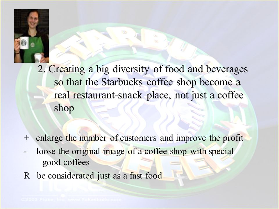 2. Creating a big diversity of food and beverages so that the Starbucks coffee shop become a real restaurant-snack place, not just a coffee shop