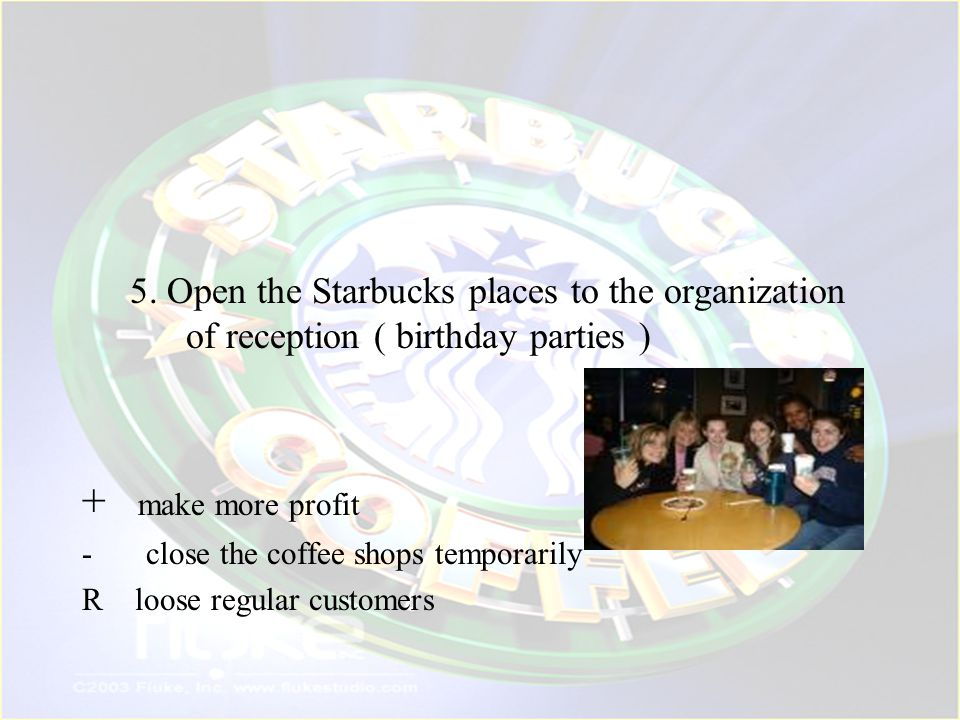 5. Open the Starbucks places to the organization of reception ( birthday parties )