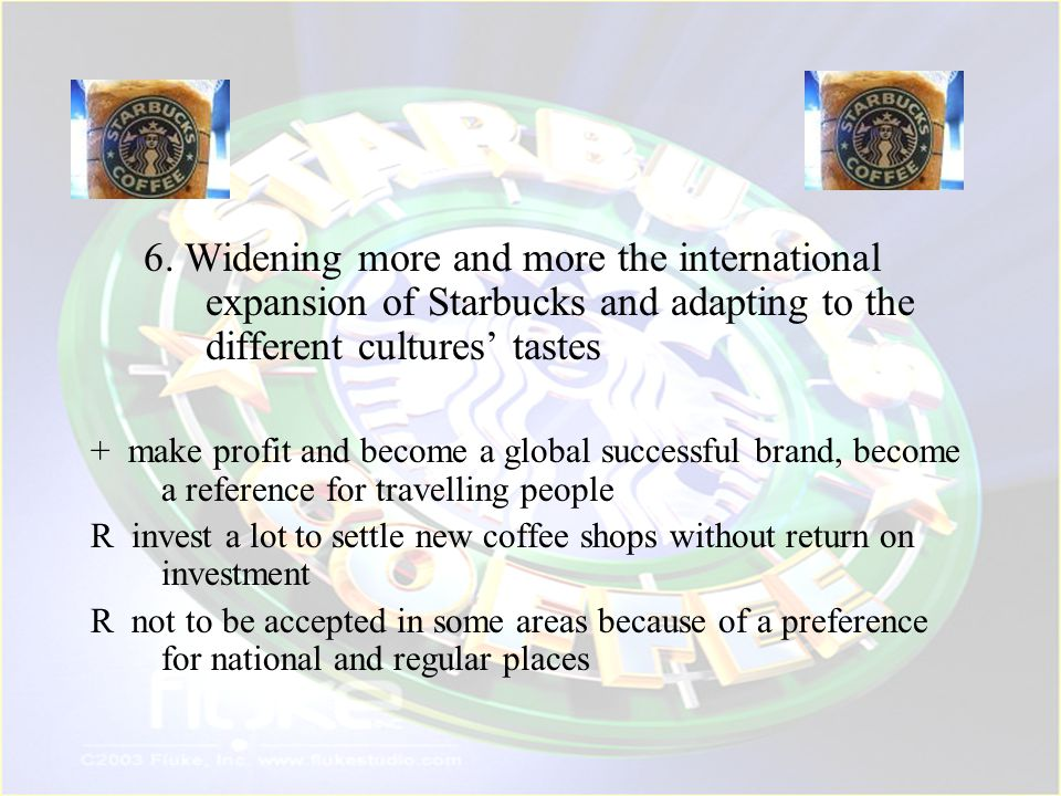 6. Widening more and more the international expansion of Starbucks and adapting to the different cultures' tastes