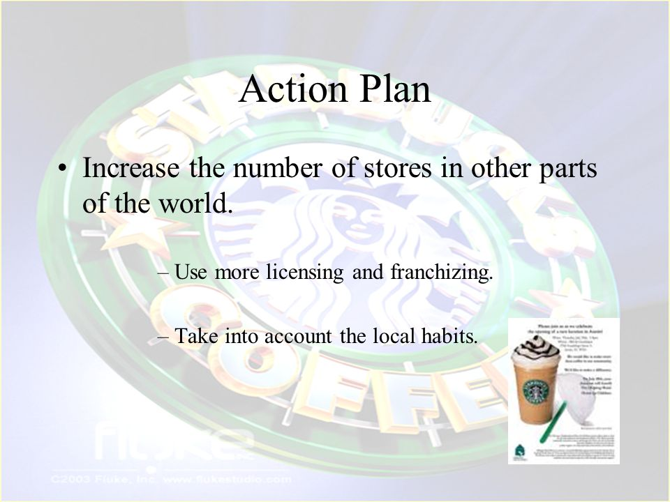 Action Plan Increase the number of stores in other parts of the world.