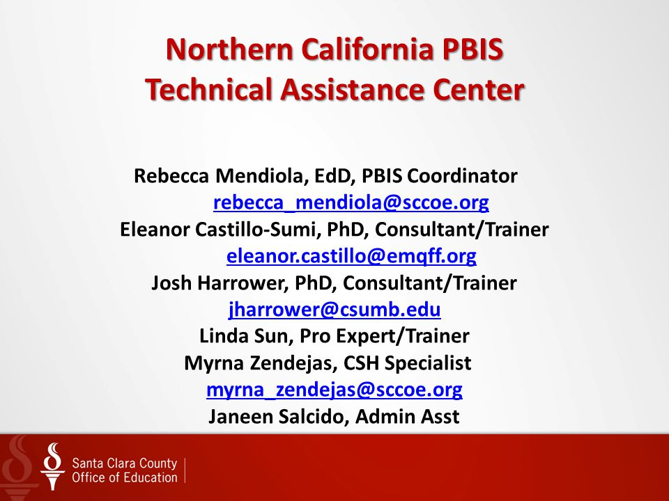 Northern California PBIS Technical Assistance Center Rebecca Mendiola, EdD, PBIS Coordinator rebecca_mendiola@sccoe.org Eleanor Castillo-Sumi, PhD, Consultant/Trainer eleanor.castillo@emqff.org Josh Harrower, PhD, Consultant/Trainer jharrower@csumb.edu Linda Sun, Pro Expert/Trainer Myrna Zendejas, CSH Specialist myrna_zendejas@sccoe.org Janeen Salcido, Admin Asst