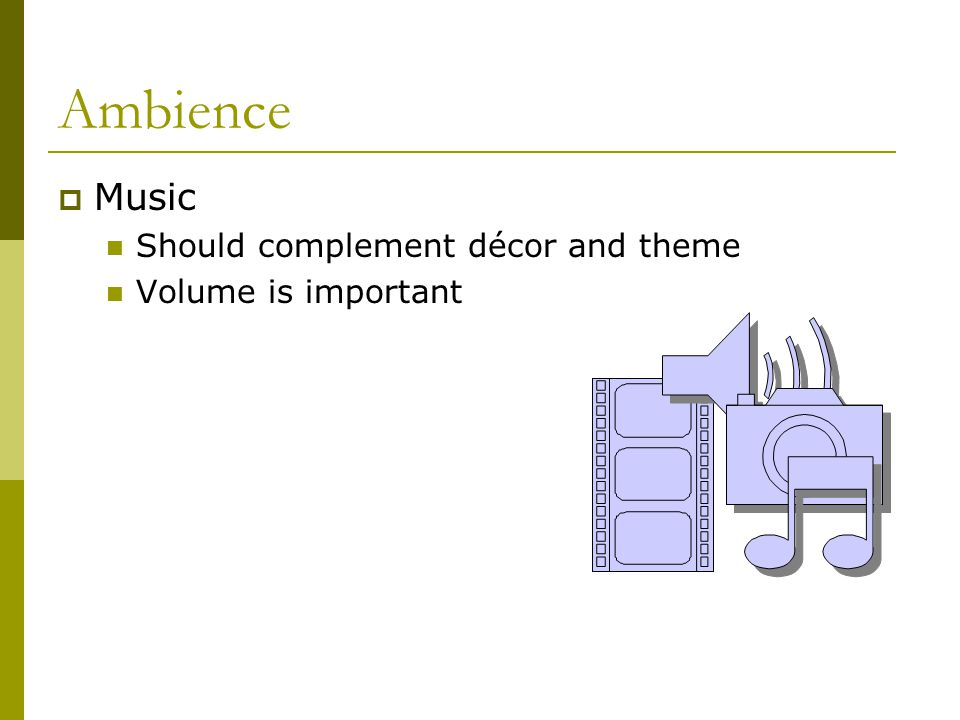 Ambience Music Should complement décor and theme Volume is important