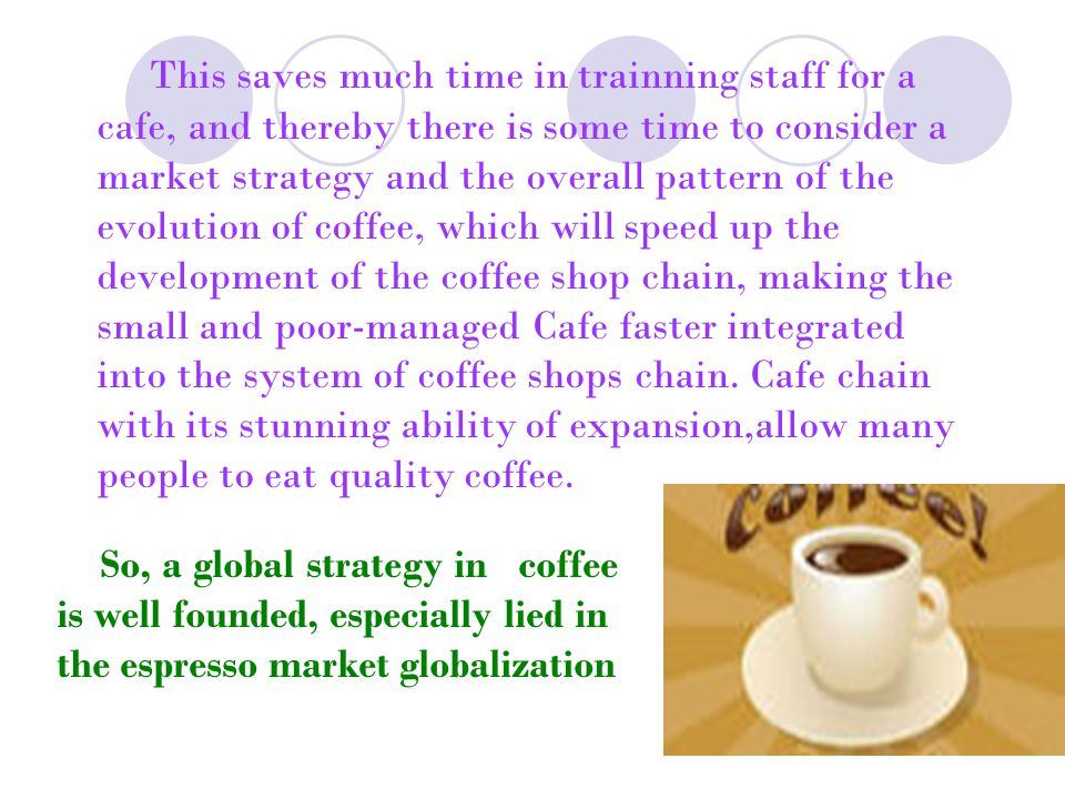 This saves much time in trainning staff for a cafe, and thereby there is some time to consider a market strategy and the overall pattern of the evolution of coffee, which will speed up the development of the coffee shop chain, making the small and poor-managed Cafe faster integrated into the system of coffee shops chain. Cafe chain with its stunning ability of expansion,allow many people to eat quality coffee.