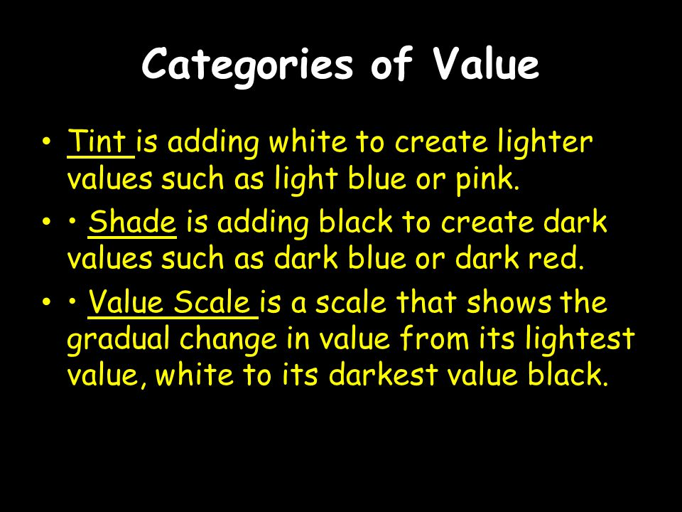 Categories of Value Tint is adding white to create lighter values such as light blue or pink.