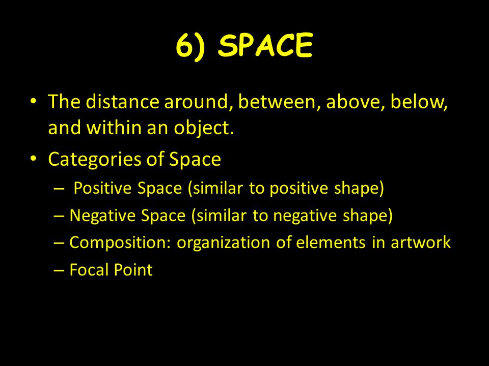 6) SPACE The distance around, between, above, below, and within an object. Categories of Space. Positive Space (similar to positive shape)