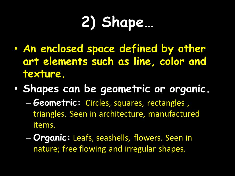 2) Shape… An enclosed space defined by other art elements such as line, color and texture. Shapes can be geometric or organic.