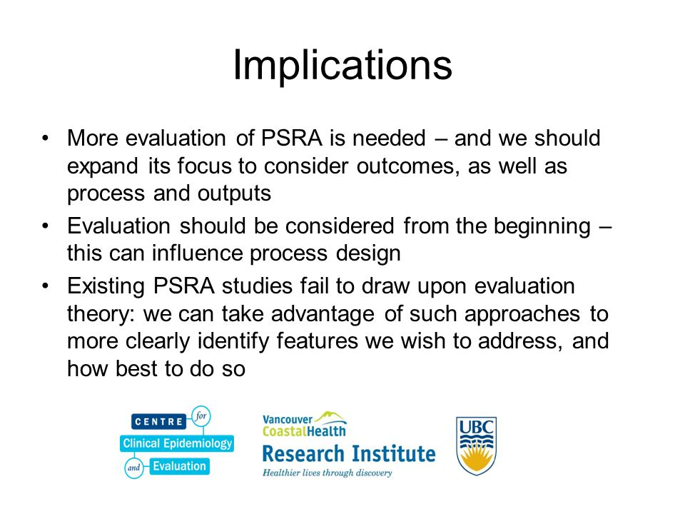 Implications More evaluation of PSRA is needed – and we should expand its focus to consider outcomes, as well as process and outputs.