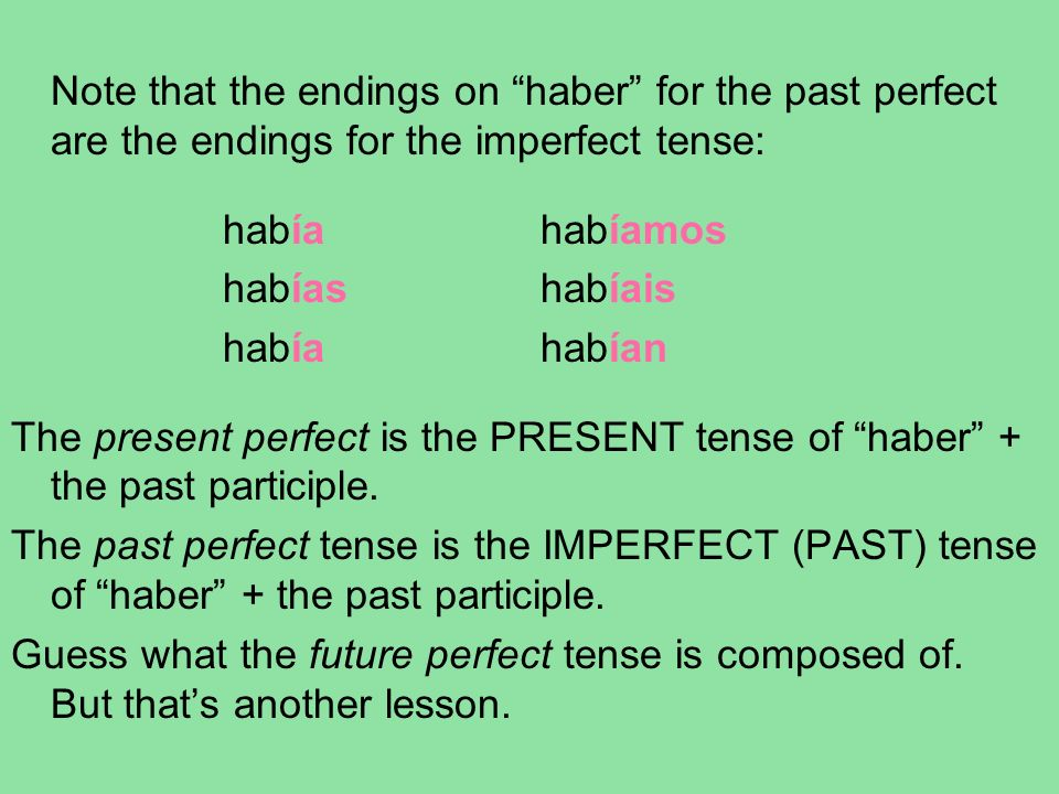 Note that the endings on haber for the past perfect are the endings for the imperfect tense: