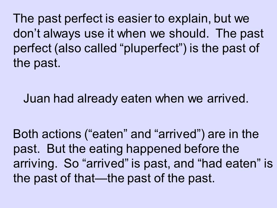 The past perfect is easier to explain, but we don't always use it when we should. The past perfect (also called pluperfect ) is the past of the past.