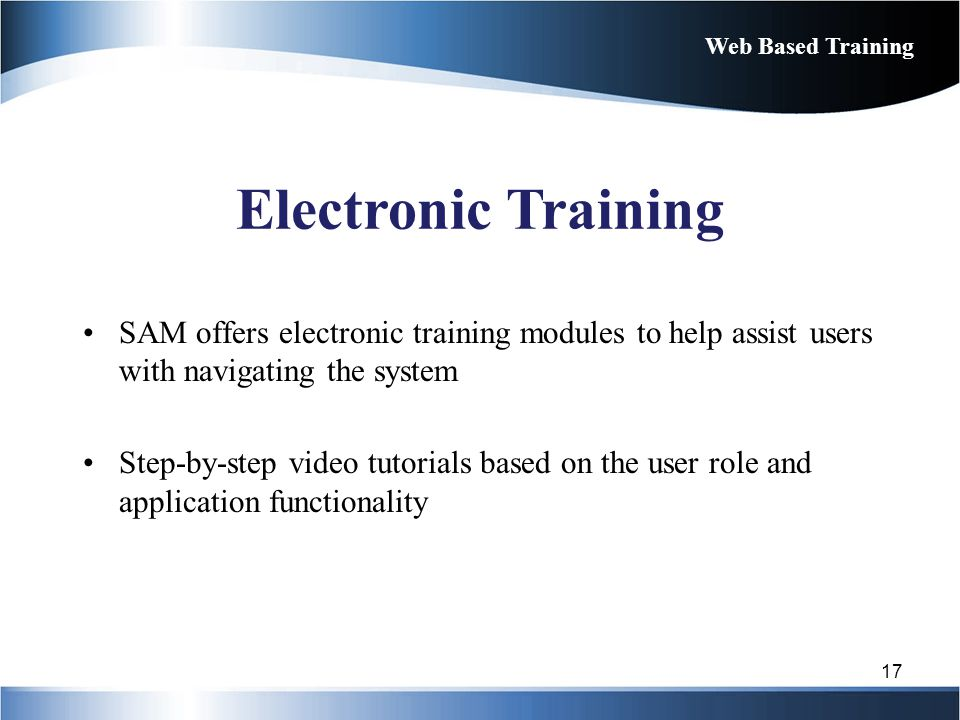 Web Based Training Electronic Training. SAM offers electronic training modules to help assist users with navigating the system.