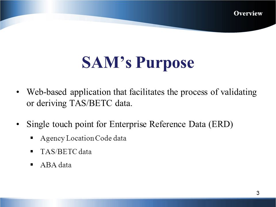 Overview SAM's Purpose. Web-based application that facilitates the process of validating or deriving TAS/BETC data.