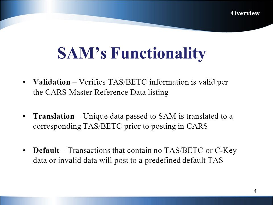 Overview SAM's Functionality. Validation – Verifies TAS/BETC information is valid per the CARS Master Reference Data listing.
