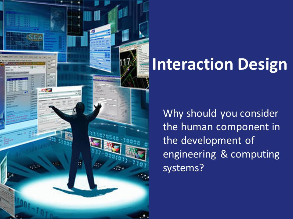 Interaction Design Why should you consider the human component in the development of engineering & computing systems