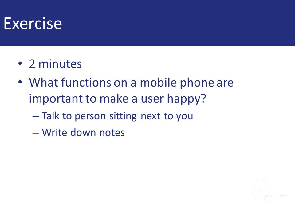 Exercise 2 minutes. What functions on a mobile phone are important to make a user happy Talk to person sitting next to you.