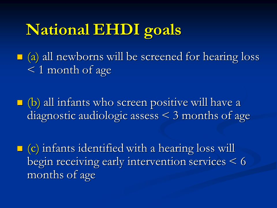 National EHDI goals (a) all newborns will be screened for hearing loss < 1 month of age.