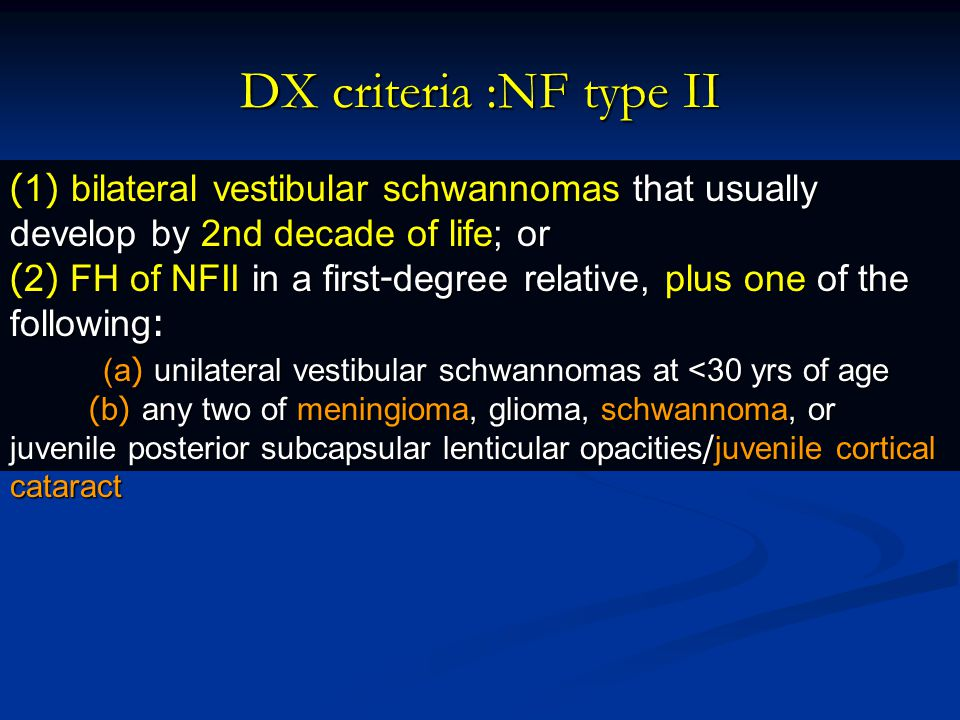 DX criteria :NF type II (1) bilateral vestibular schwannomas that usually develop by 2nd decade of life; or.