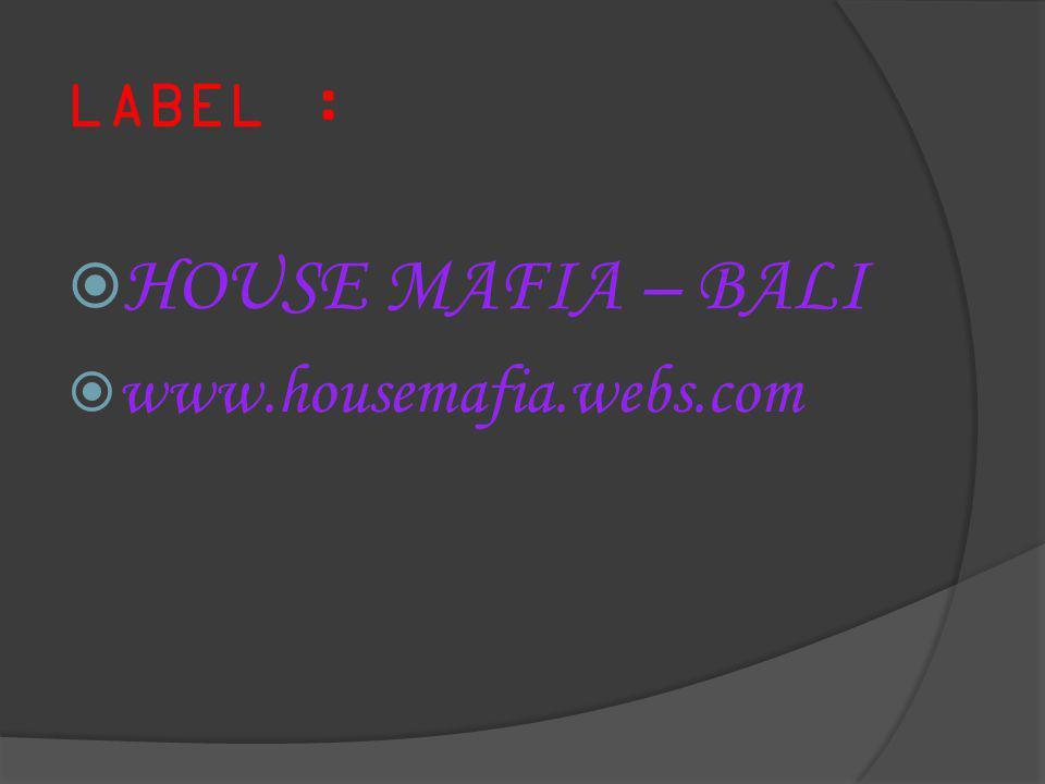 LABEL : HOUSE MAFIA – BALI www.housemafia.webs.com