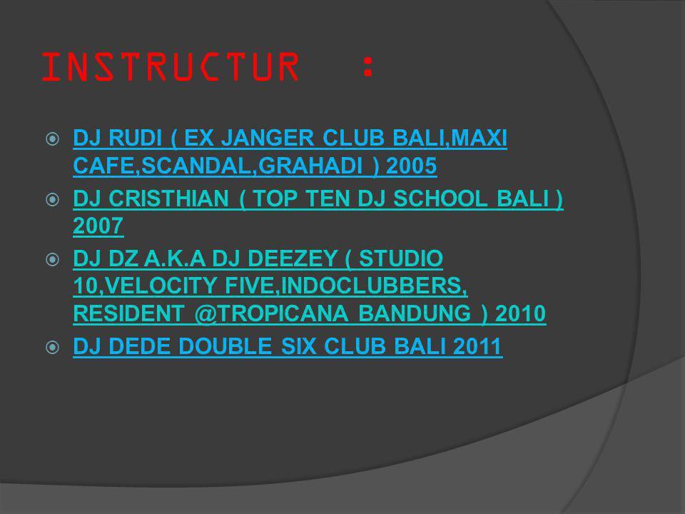 INSTRUCTUR : DJ RUDI ( EX JANGER CLUB BALI,MAXI CAFE,SCANDAL,GRAHADI ) 2005. DJ CRISTHIAN ( TOP TEN DJ SCHOOL BALI ) 2007.