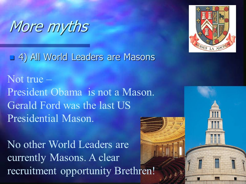 More myths4) All World Leaders are Masons. Not true – President Obama is not a Mason. Gerald Ford was the last US Presidential Mason.